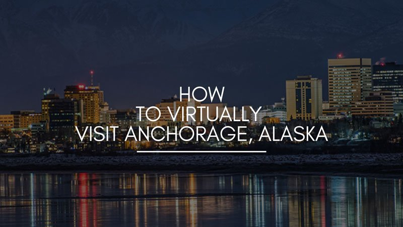 How to Virtually Visit Anchorage, Alaska
