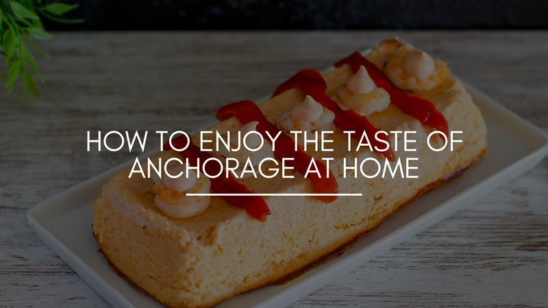 How to Enjoy the Taste of Anchorage at Home